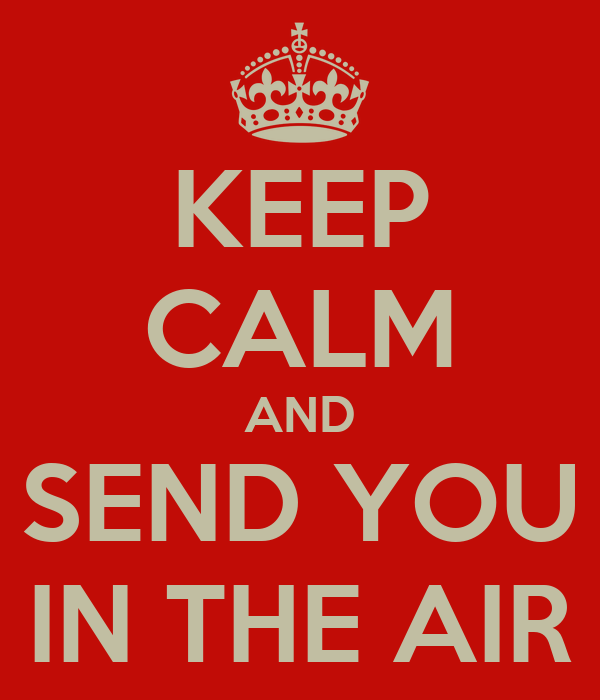KEEP CALM AND SEND YOU IN THE AIR