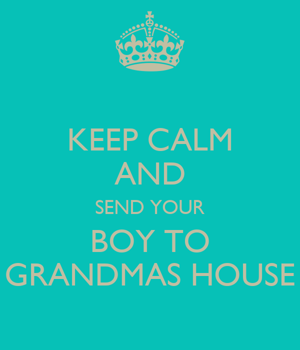 KEEP CALM AND SEND YOUR BOY TO GRANDMAS HOUSE