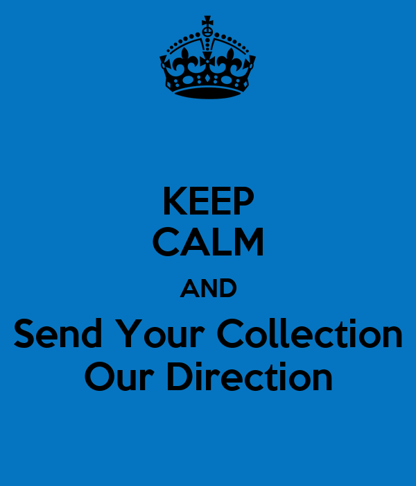 KEEP CALM AND Send Your Collection Our Direction