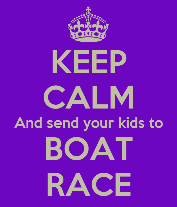 KEEP CALM And send your kids to BOAT RACE