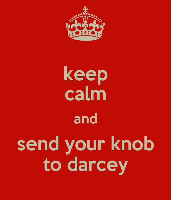 keep calm and send your knob to darcey