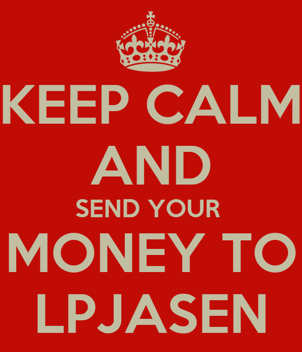 KEEP CALM AND SEND YOUR  MONEY TO LPJASEN