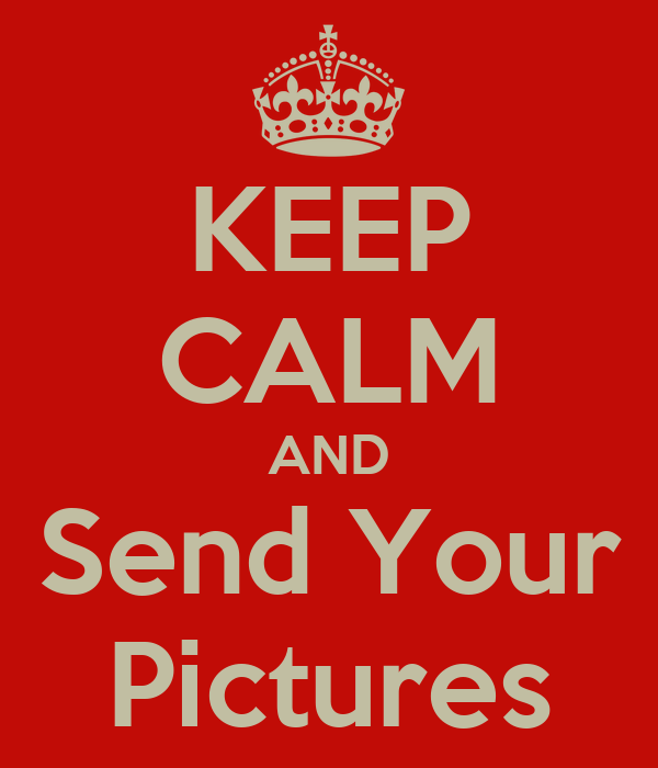 KEEP CALM AND Send Your Pictures
