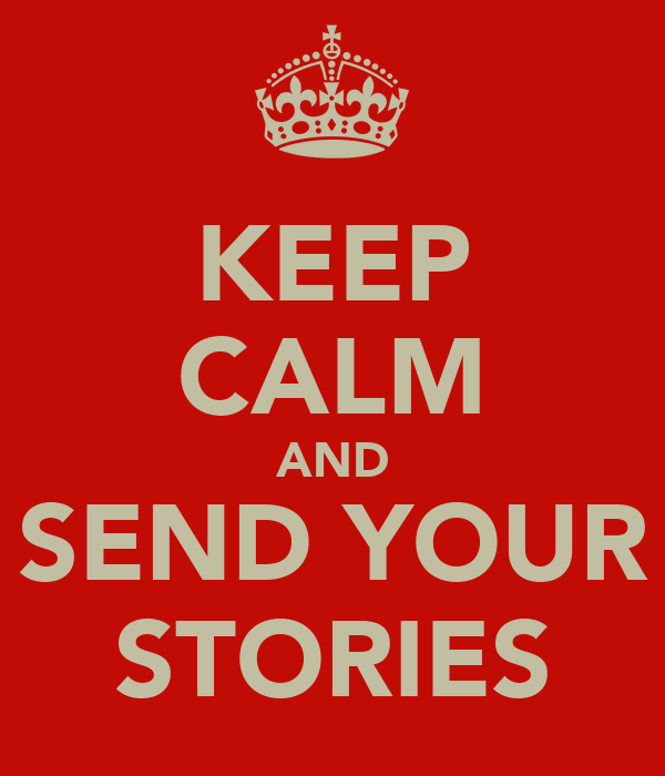 KEEP CALM AND SEND YOUR STORIES