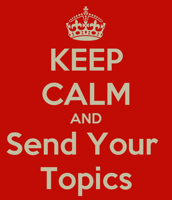 KEEP CALM AND Send Your  Topics