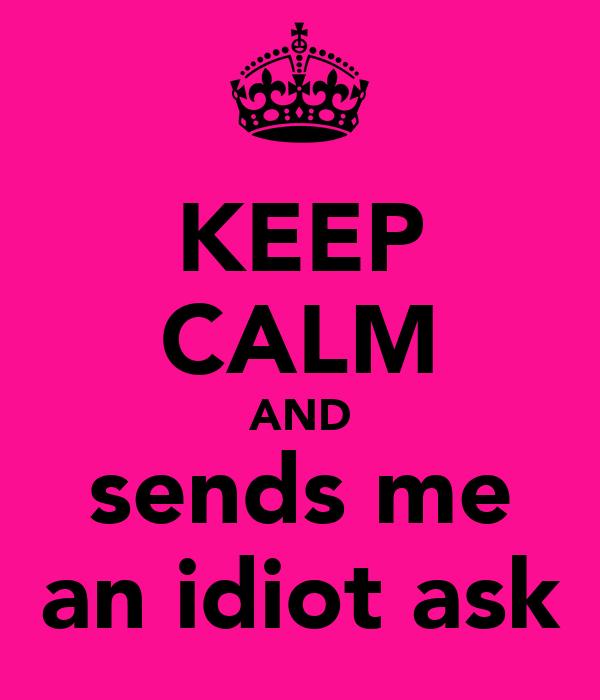 KEEP CALM AND sends me an idiot ask