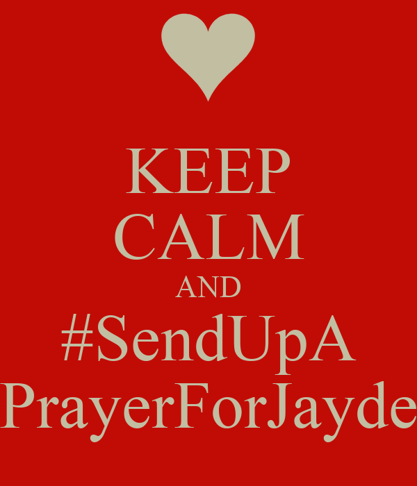 KEEP CALM AND #SendUpA PrayerForJayde
