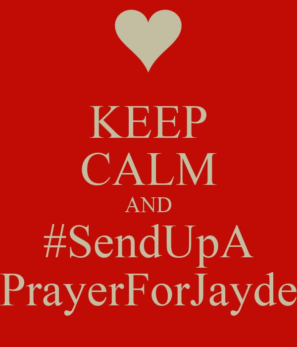KEEP CALM AND #SendUpA PrayerForJayde