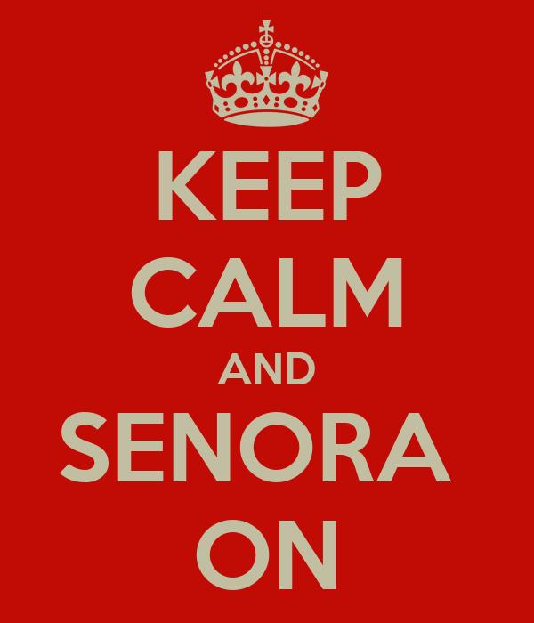 KEEP CALM AND SENORA  ON