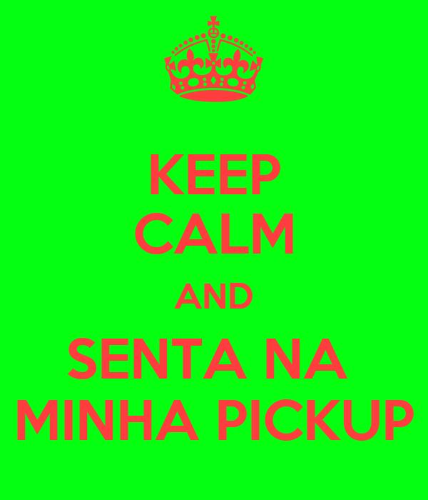 KEEP CALM AND SENTA NA  MINHA PICKUP