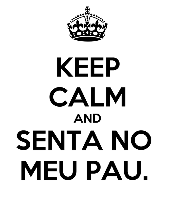 KEEP CALM AND SENTA NO  MEU PAU.