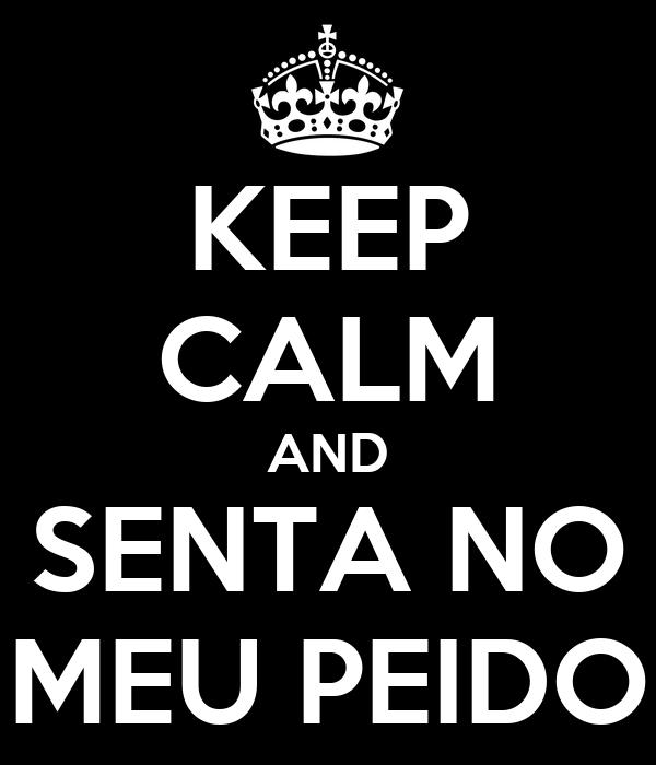 KEEP CALM AND SENTA NO MEU PEIDO