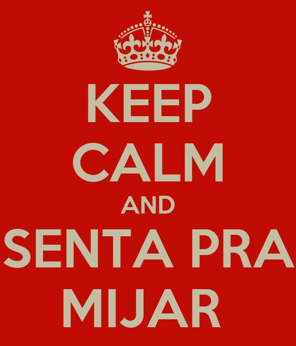 KEEP CALM AND SENTA PRA MIJAR