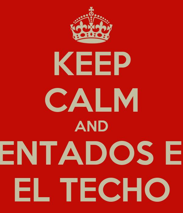 KEEP CALM AND SENTADOS EN EL TECHO