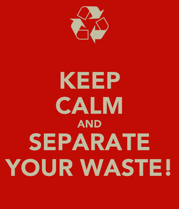 KEEP CALM AND SEPARATE YOUR WASTE!