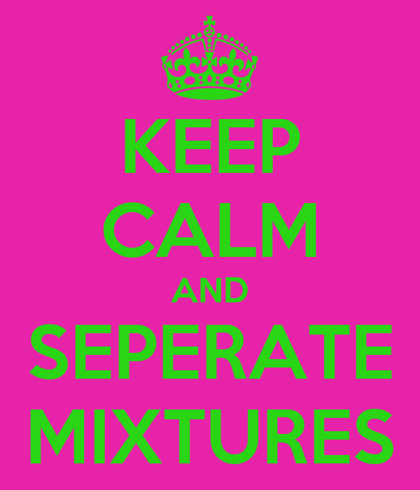 KEEP CALM AND SEPERATE MIXTURES