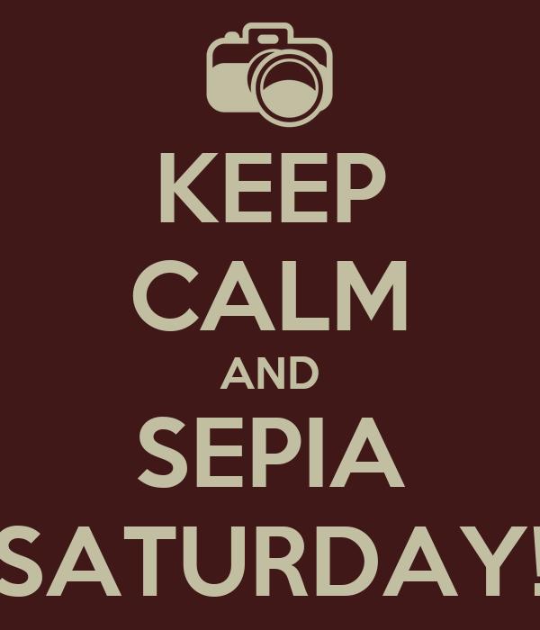 KEEP CALM AND SEPIA SATURDAY!