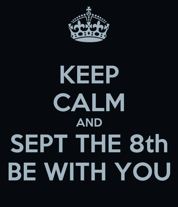 KEEP CALM AND SEPT THE 8th BE WITH YOU