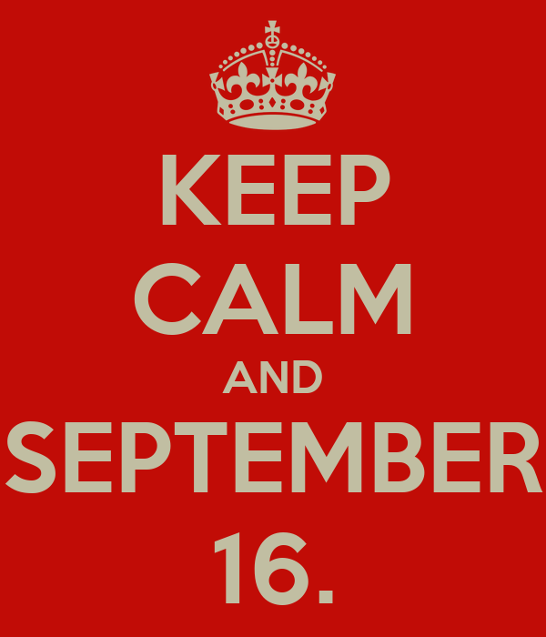 KEEP CALM AND SEPTEMBER 16.