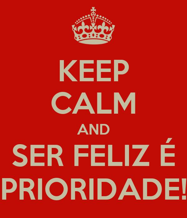 KEEP CALM AND SER FELIZ É PRIORIDADE!