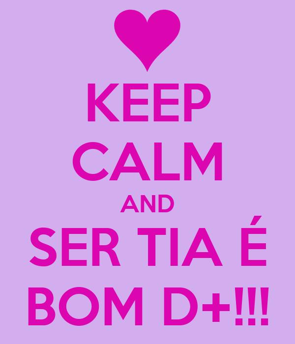 KEEP CALM AND SER TIA É BOM D+!!!