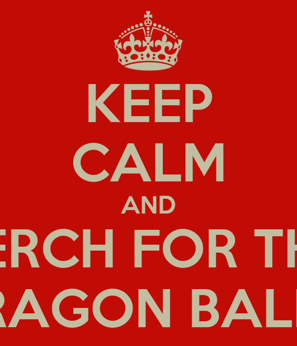 KEEP CALM AND SERCH FOR THE DRAGON BALL'S