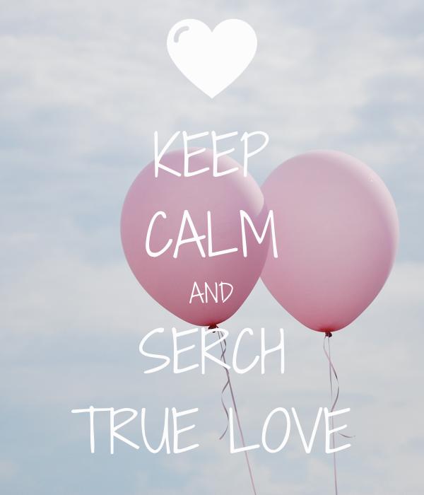 KEEP CALM AND SERCH TRUE LOVE