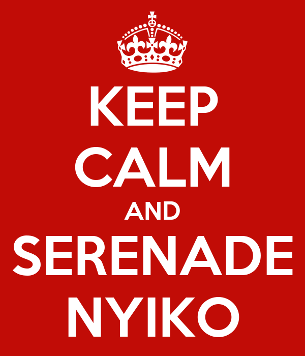 KEEP CALM AND SERENADE NYIKO