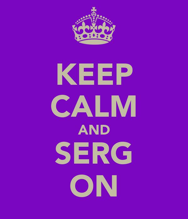 KEEP CALM AND SERG ON