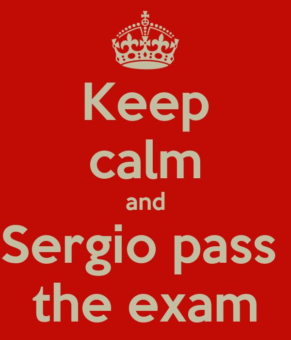 Keep calm and Sergio pass  the exam
