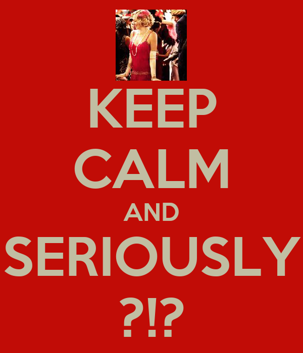 KEEP CALM AND SERIOUSLY ?!?