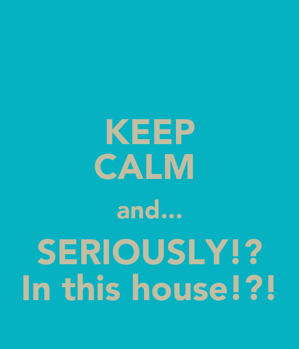 KEEP CALM  and... SERIOUSLY!? In this house!?!