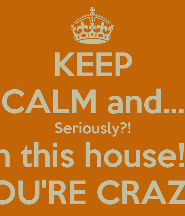KEEP CALM and... Seriously?! In this house!? YOU'RE CRAZY!
