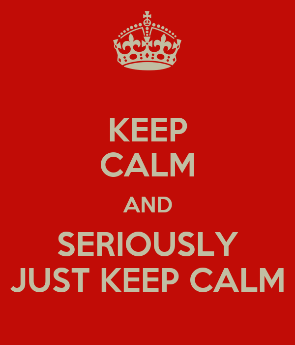 KEEP CALM AND SERIOUSLY JUST KEEP CALM