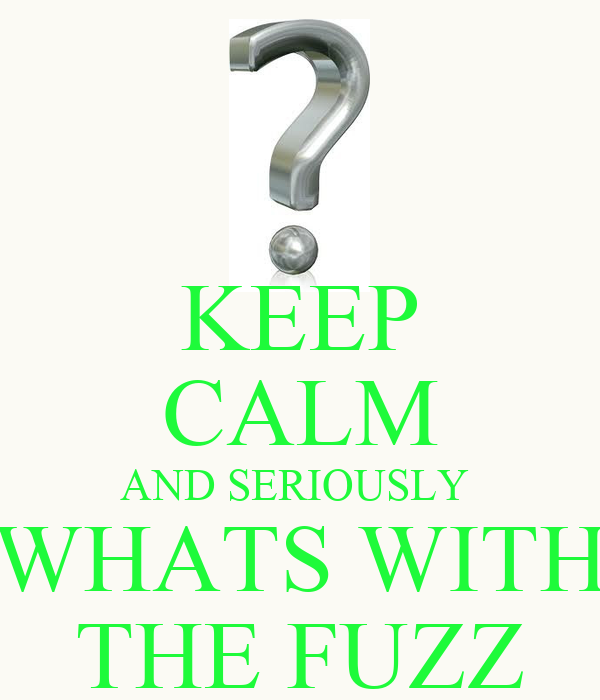 KEEP CALM AND SERIOUSLY  WHATS WITH THE FUZZ
