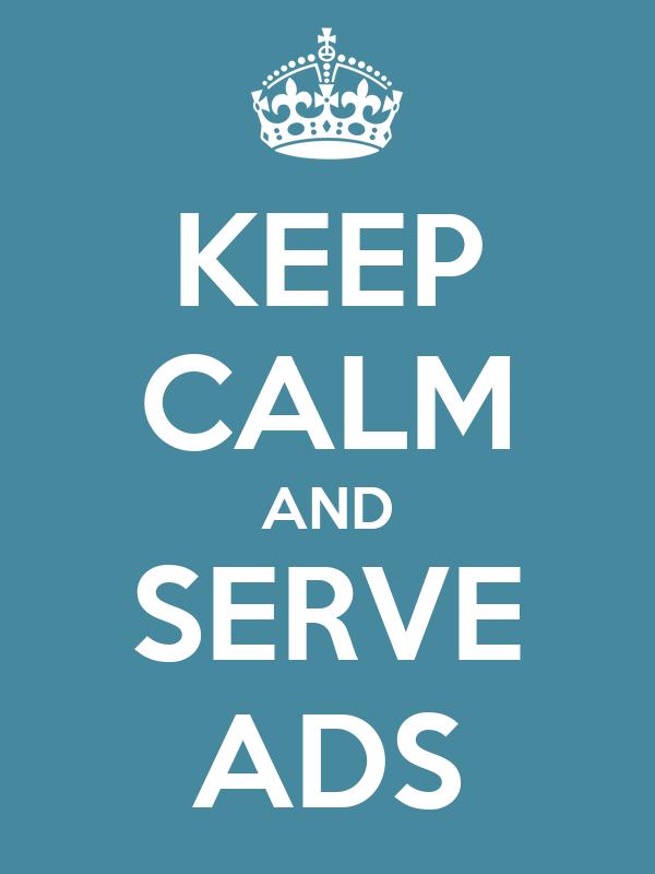 KEEP CALM AND SERVE ADS