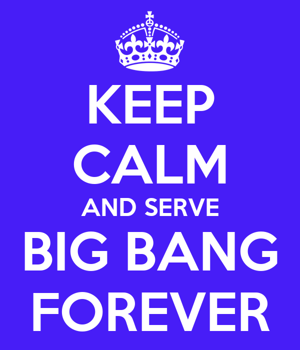 KEEP CALM AND SERVE BIG BANG FOREVER