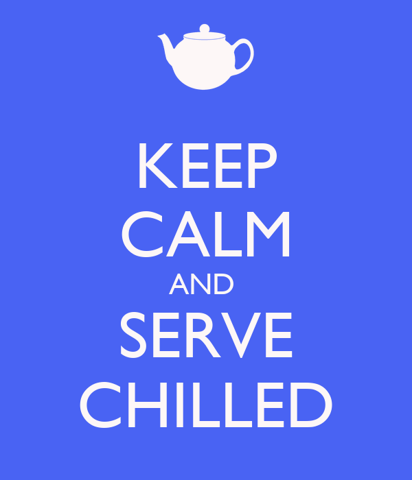 KEEP CALM AND  SERVE CHILLED
