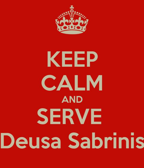 KEEP CALM AND SERVE  Deusa Sabrinis