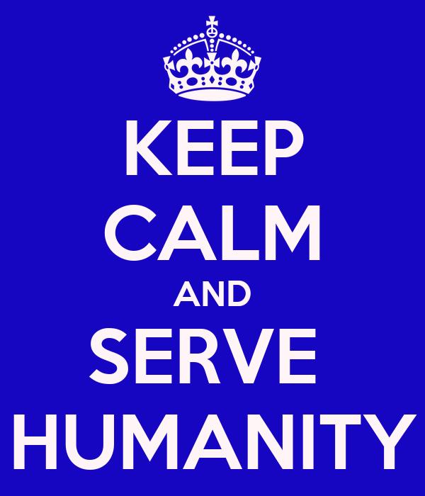 KEEP CALM AND SERVE  HUMANITY