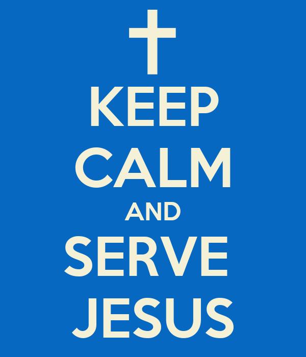 KEEP CALM AND SERVE  JESUS