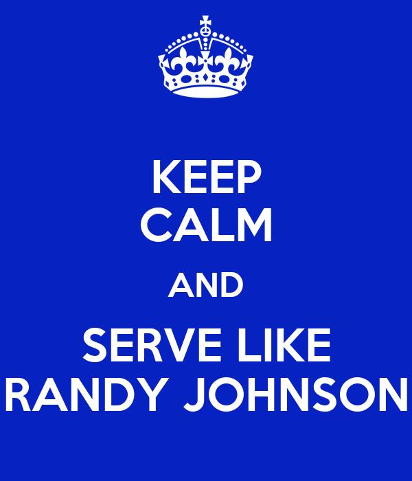 KEEP CALM AND SERVE LIKE RANDY JOHNSON