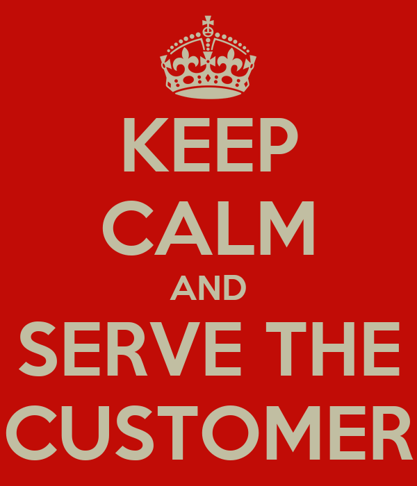 KEEP CALM AND SERVE THE CUSTOMER
