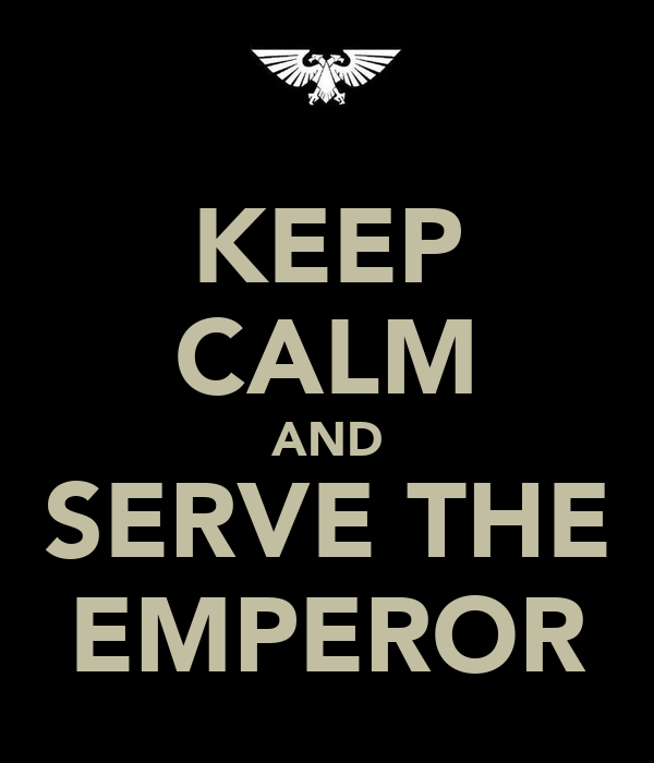 KEEP CALM AND SERVE THE EMPEROR