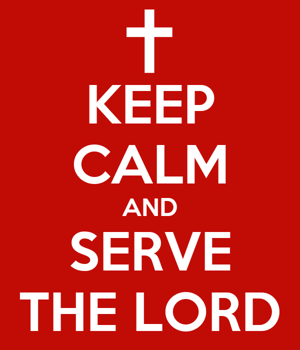 KEEP CALM AND SERVE THE LORD