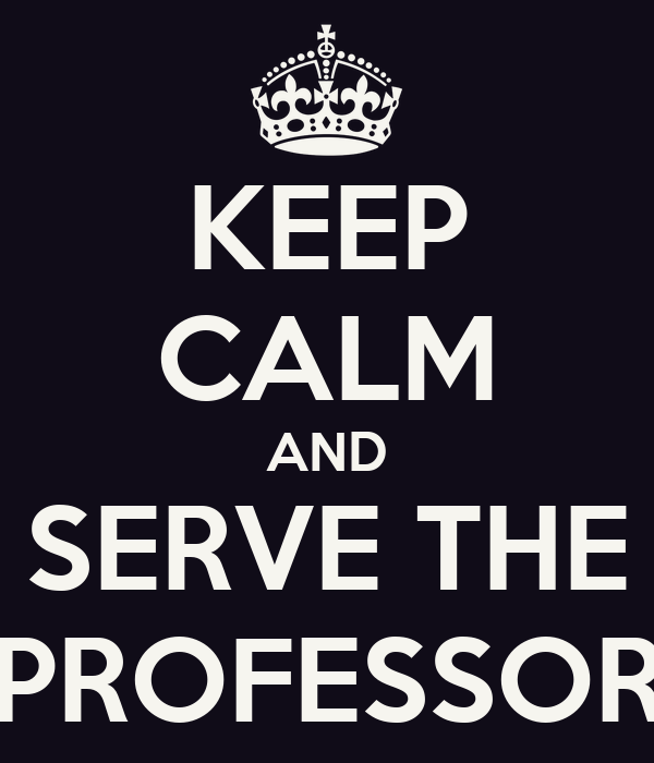 KEEP CALM AND SERVE THE PROFESSOR