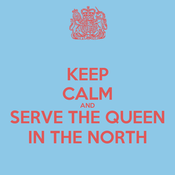 KEEP CALM AND SERVE THE QUEEN IN THE NORTH