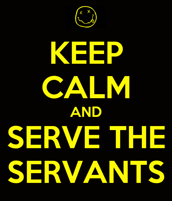 KEEP CALM AND SERVE THE SERVANTS