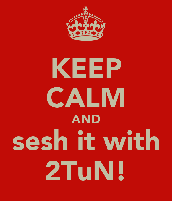 KEEP CALM AND sesh it with 2TuN!