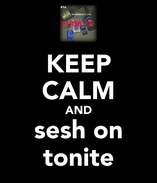 KEEP CALM AND sesh on tonite
